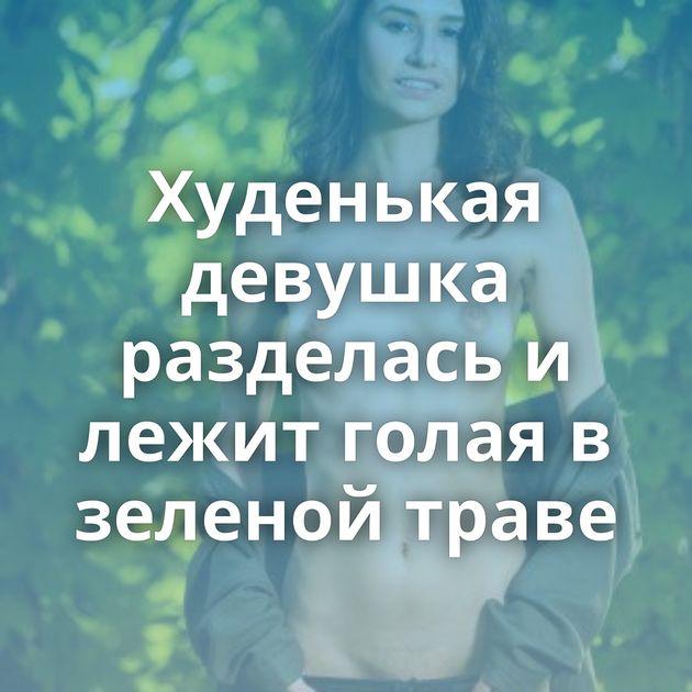 Худенькая девушка разделась и лежит голая в зеленой траве