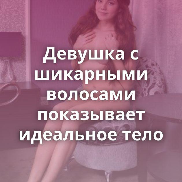 Девушка с шикарными волосами показывает идеальное тело