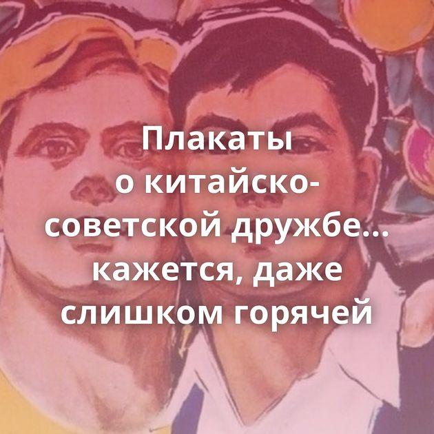 Плакаты окитайско-советской дружбе... кажется, даже слишком горячей