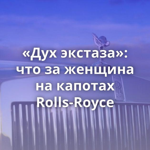 «Духэкстаза»: чтозаженщина накапотах Rolls-Royce