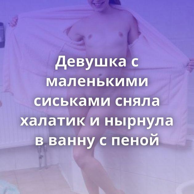 Девушка с маленькими сиськами сняла халатик и нырнула в ванну с пеной