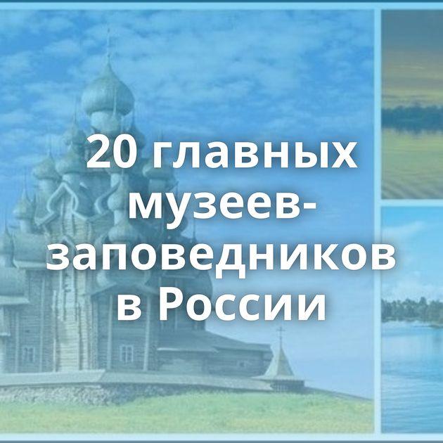 20главных музеев-заповедников вРоссии