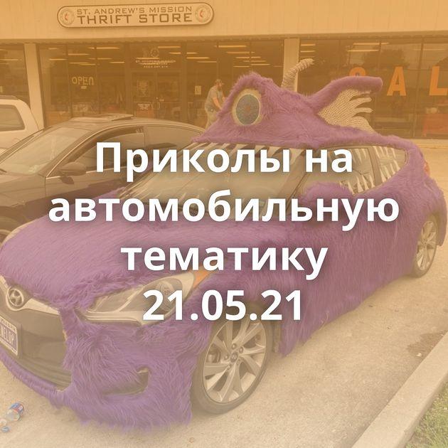 Приколы на автомобильную тематику 21.05.21