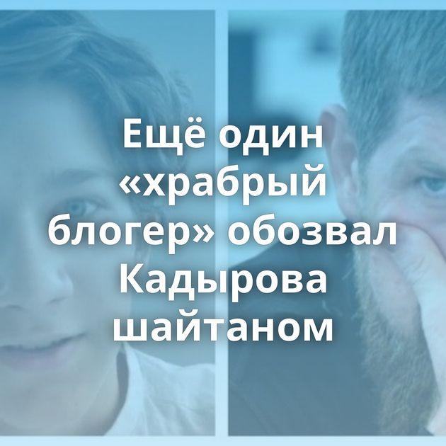 Ещёодин «храбрый блогер» обозвал Кадырова шайтаном