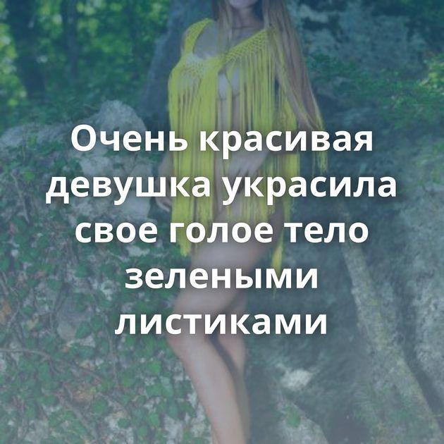 Очень красивая девушка украсила свое голое тело зелеными листиками