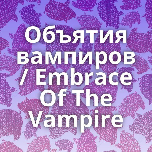 Объятия вампиров / Embrace Of The Vampire