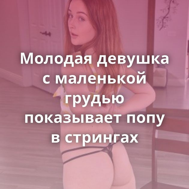 Молодая девушка с маленькой грудью показывает попу в стрингах