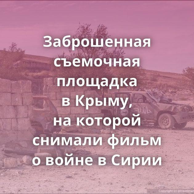 Заброшенная съемочная площадка вКрыму, накоторой снимали фильм овойне вСирии
