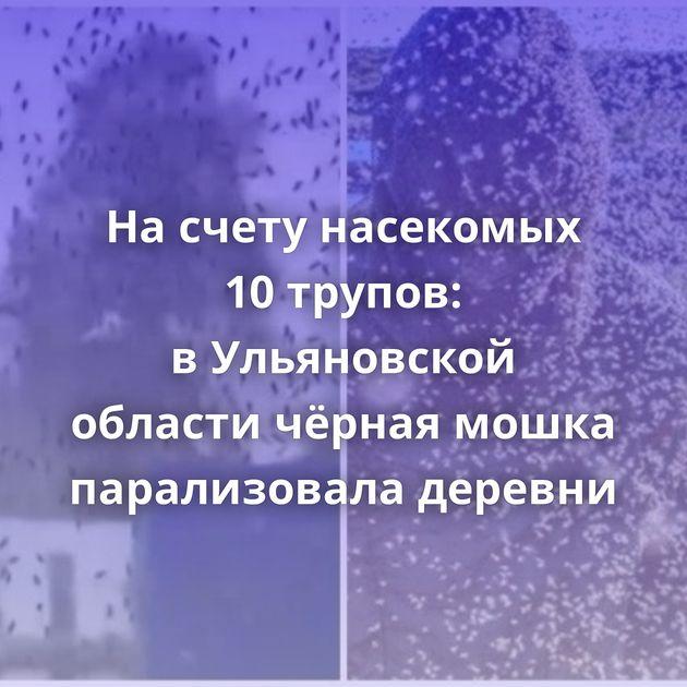 Насчету насекомых 10трупов: вУльяновской области чёрная мошка парализовала деревни