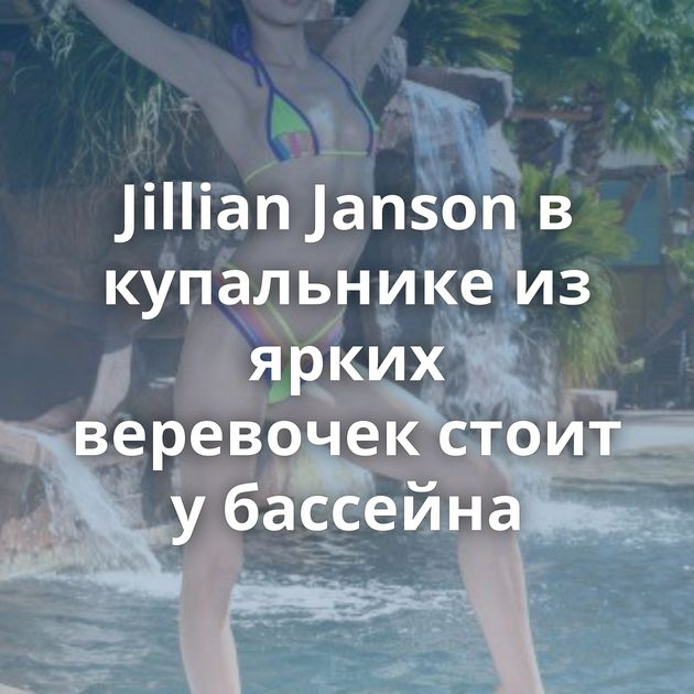 Jillian Janson в купальнике из ярких веревочек стоит у бассейна