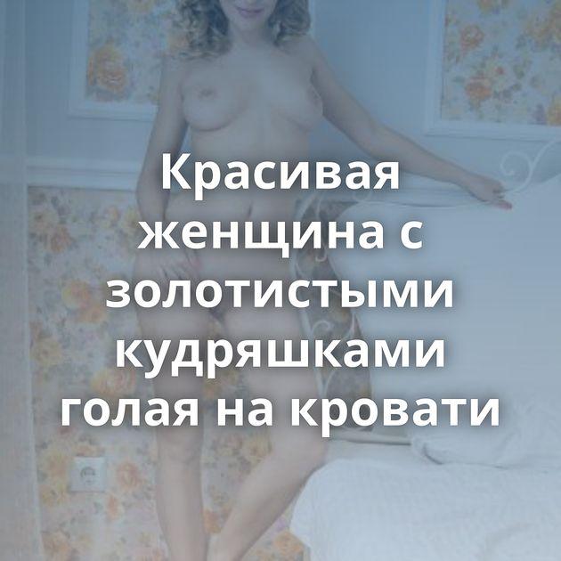 Красивая женщина с золотистыми кудряшками голая на кровати