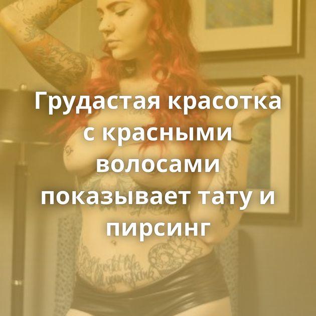 Грудастая красотка с красными волосами показывает тату и пирсинг