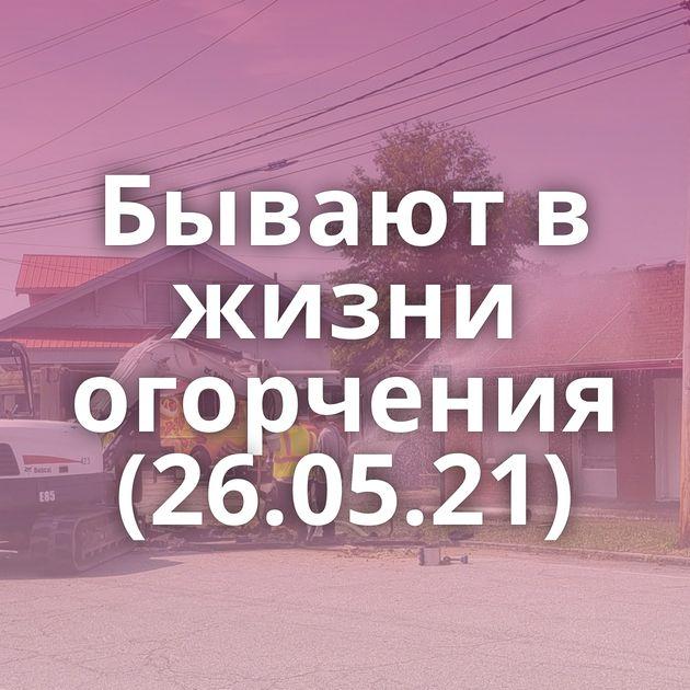 Бывают в жизни огорчения (26.05.21)