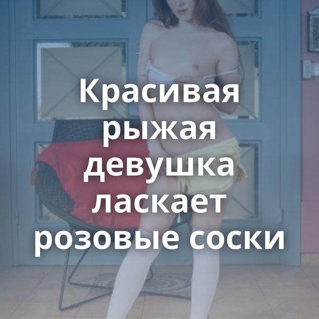 Красивая рыжая девушка ласкает розовые соски