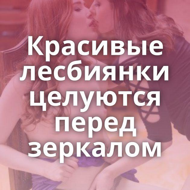 Красивые лесбиянки целуются перед зеркалом