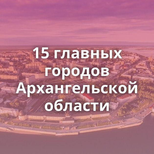 15главных городов Архангельской области