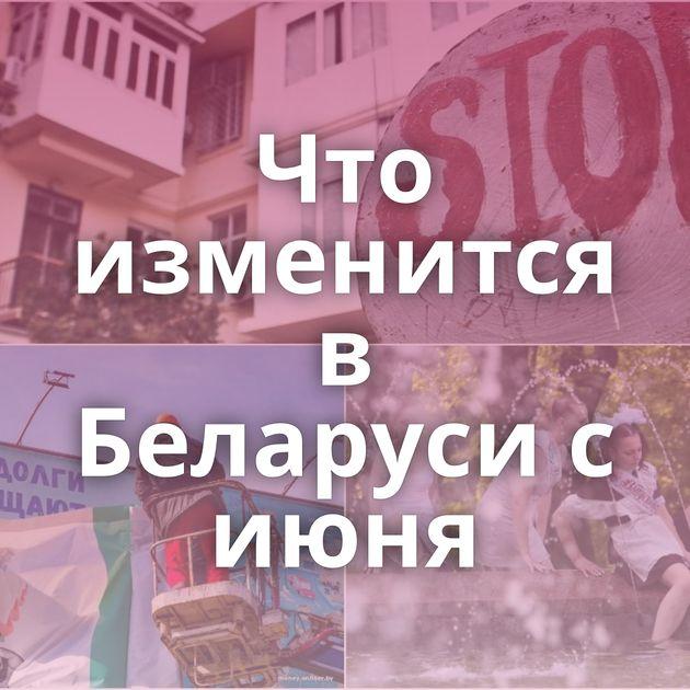 Что изменится в Беларуси с июня