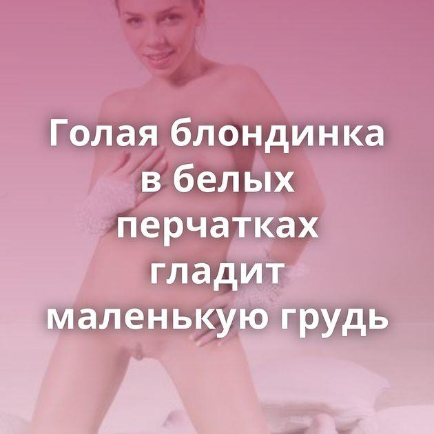 Голая блондинка в белых перчатках гладит маленькую грудь