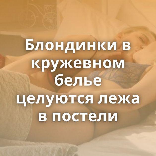 Блондинки в кружевном белье целуются лежа в постели