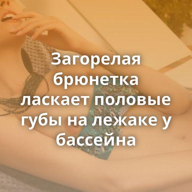 Загорелая брюнетка ласкает половые губы на лежаке у бассейна