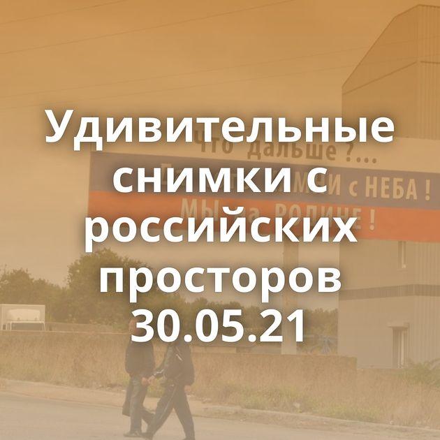 Удивительные снимки с российских просторов 30.05.21