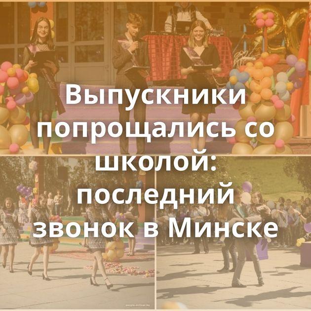 Выпускники попрощались со школой: последний звонок в Минске