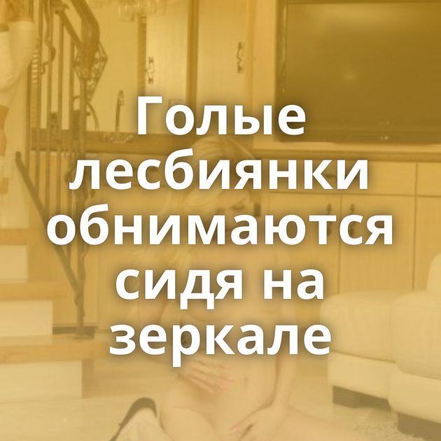Голые лесбиянки обнимаются сидя на зеркале