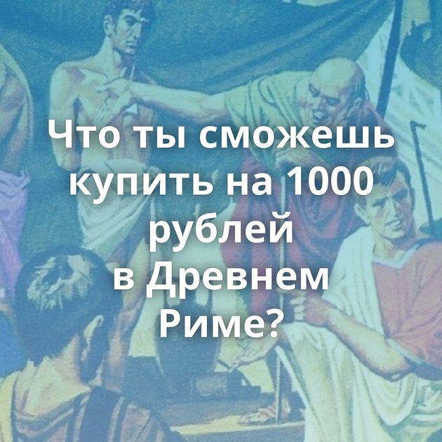 Чтотысможешь купить на1000 рублей вДревнем Риме?