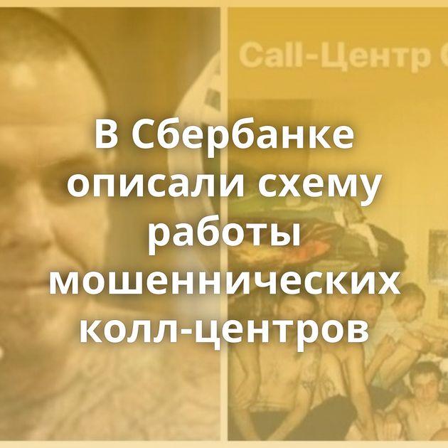 ВСбербанке описали схему работы мошеннических колл-центров