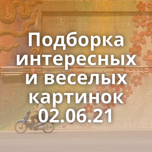 Подборка интересных и веселых картинок 02.06.21