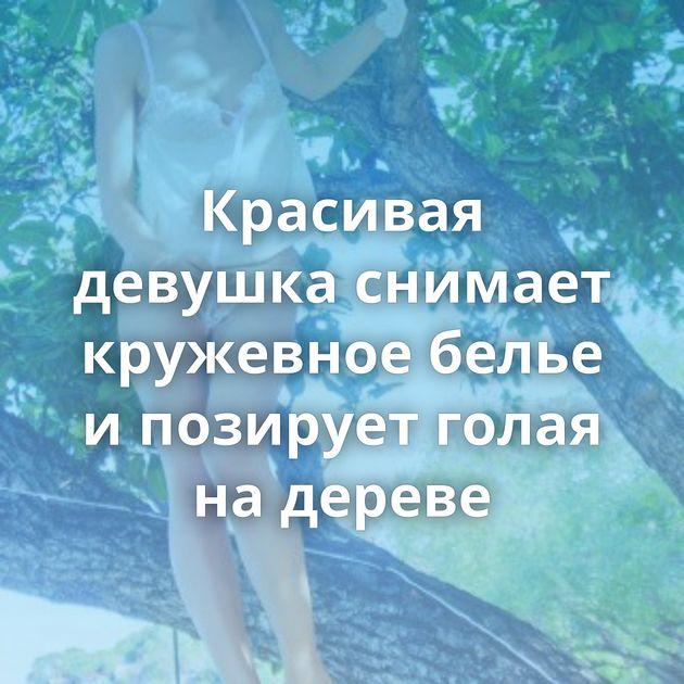 Красивая девушка снимает кружевное белье и позирует голая на дереве