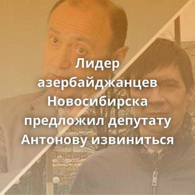 Лидер азербайджанцев Новосибирска предложил депутату Антонову извиниться