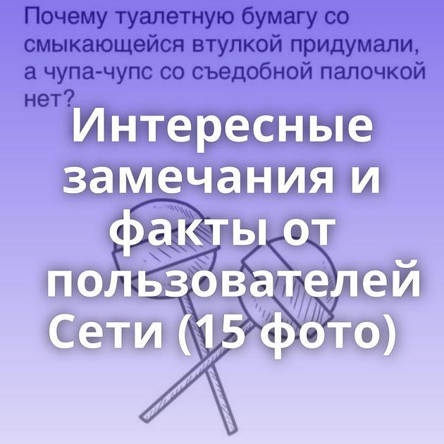 Интересные замечания и факты от пользователей Сети (15 фото)