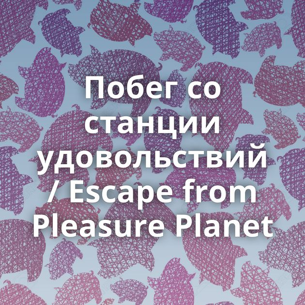 Побег со станции удовольствий / Escape from Pleasure Planet