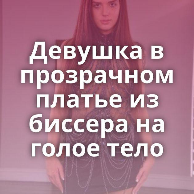 Девушка в прозрачном платье из биссера на голое тело