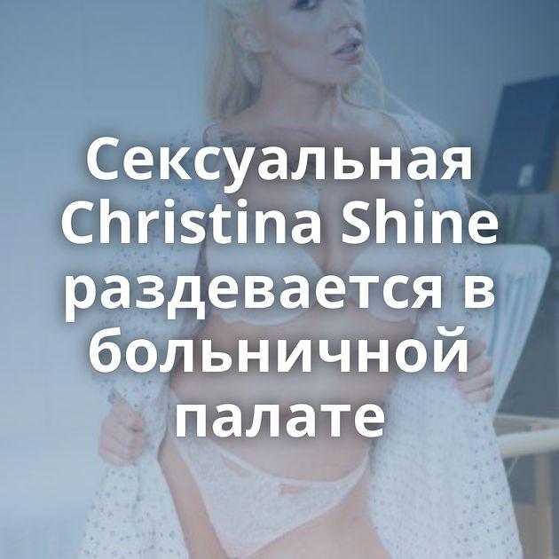 Сексуальная Christina Shine раздевается в больничной палате