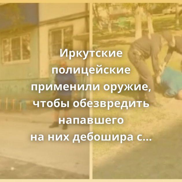 Иркутские полицейские применили оружие, чтобы обезвредить напавшего нанихдебошира сножами