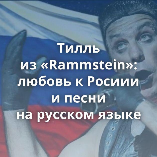 Тилль из«Rammstein»: любовь кРосиии ипесни нарусском языке
