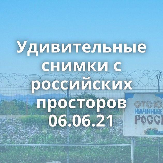 Удивительные снимки с российских просторов 06.06.21