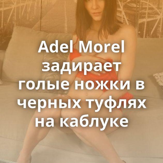 Adel Morel задирает голые ножки в черных туфлях на каблуке