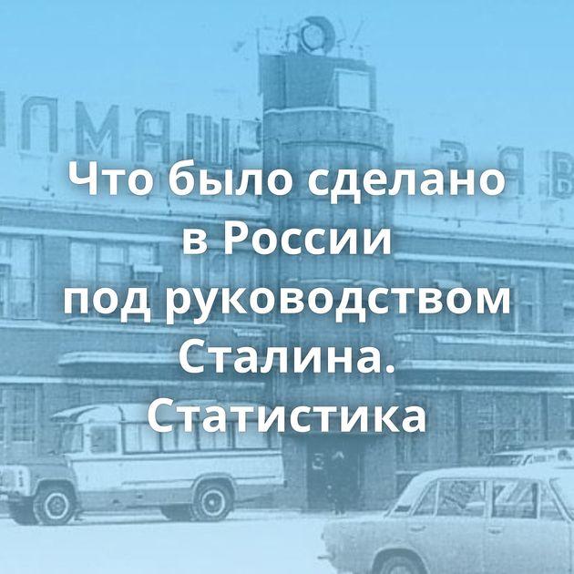 Чтобыло сделано вРоссии подруководством Сталина. Статистика