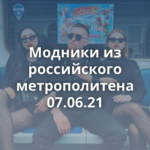 Модники из российского метрополитена 07.06.21