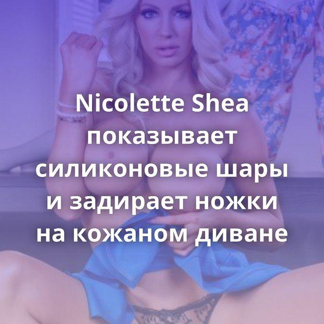 Nicolette Shea показывает силиконовые шары и задирает ножки на кожаном диване