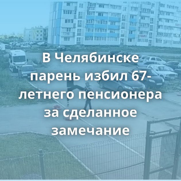 ВЧелябинске парень избил 67-летнего пенсионера засделанное замечание