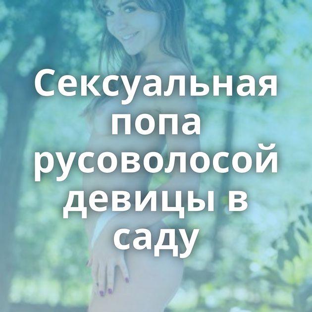 Сексуальная попа русоволосой девицы в саду