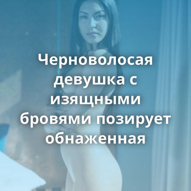 Черноволосая девушка с изящными бровями позирует обнаженная