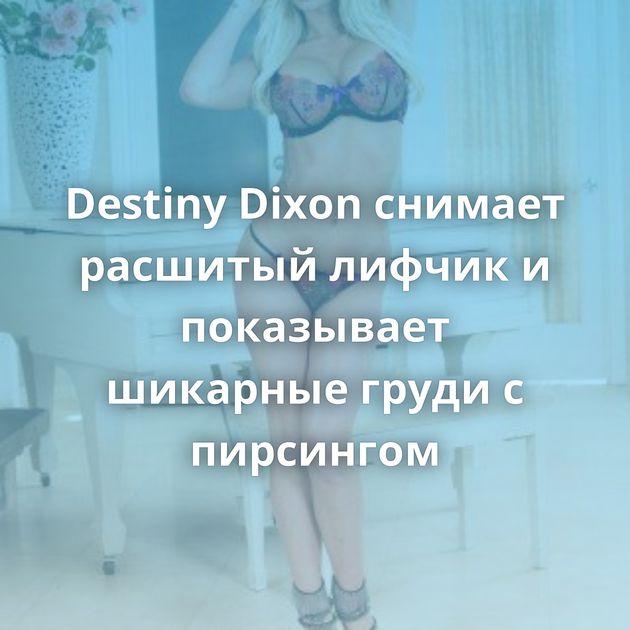 Destiny Dixon снимает расшитый лифчик и показывает шикарные груди с пирсингом