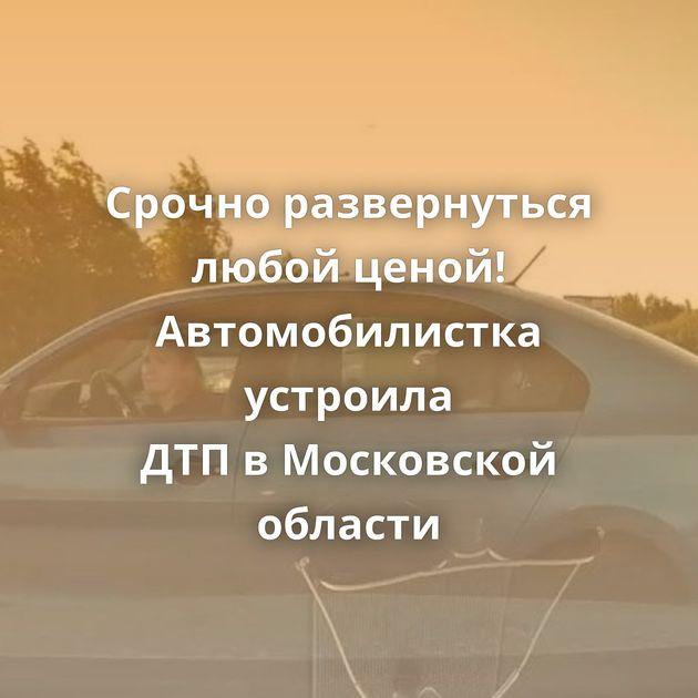 Срочно развернуться любой ценой! Автомобилистка устроила ДТПвМосковской области
