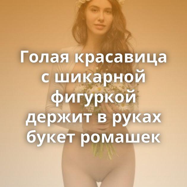 Голая красавица с шикарной фигуркой держит в руках букет ромашек