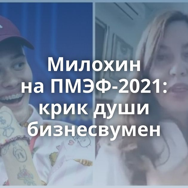 Милохин наПМЭФ-2021: крик души бизнесвумен
